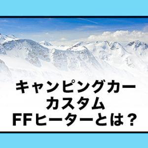 キャンピングカーのカスタム【FFヒーター】とは?